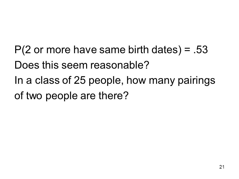 21 P(2 or more have same birth dates) =.53 Does this seem reasonable.