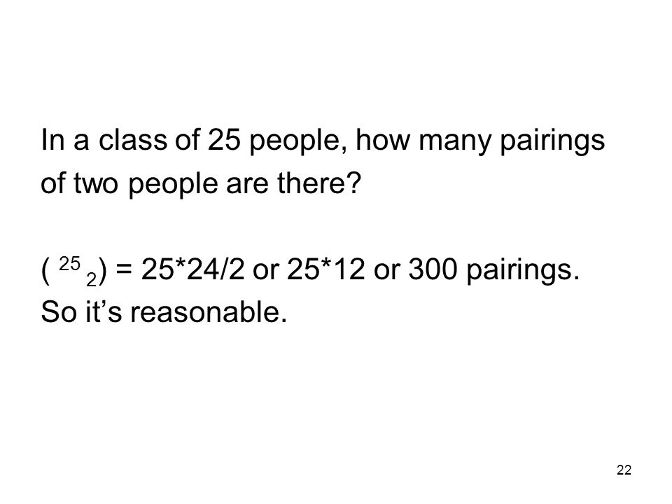 22 In a class of 25 people, how many pairings of two people are there.