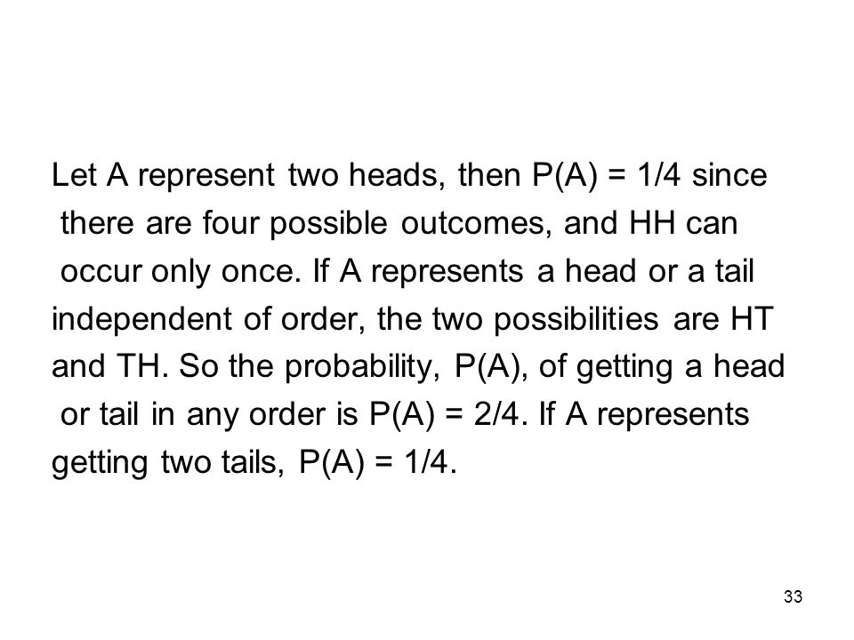 33 Let A represent two heads, then P(A) = 1/4 since there are four possible outcomes, and HH can occur only once.
