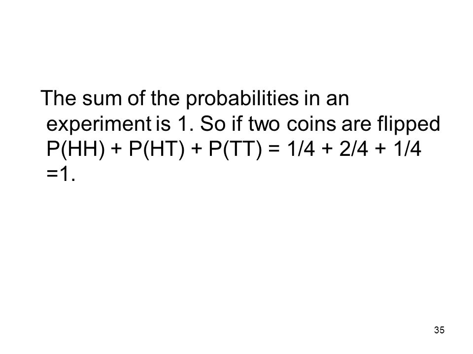 35 The sum of the probabilities in an experiment is 1.