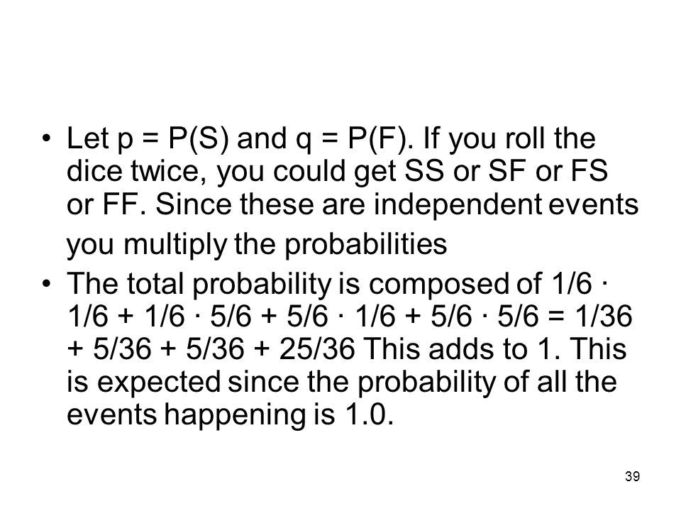 39 Let p = P(S) and q = P(F). If you roll the dice twice, you could get SS or SF or FS or FF.