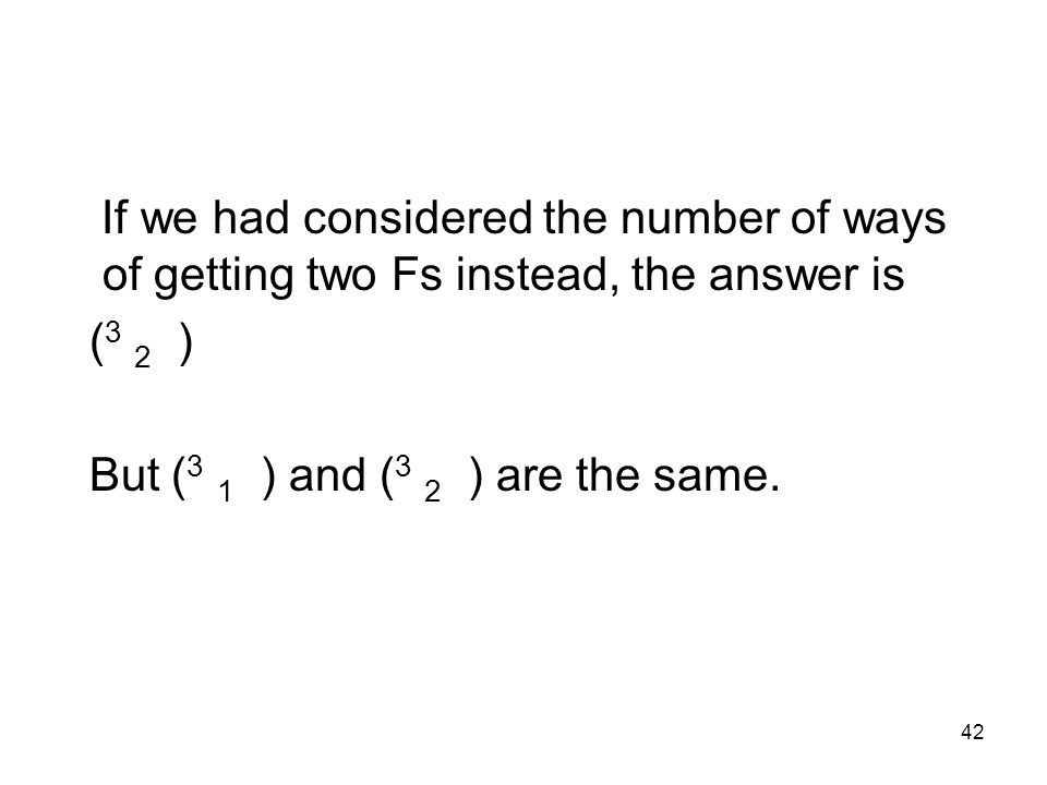 42 If we had considered the number of ways of getting two Fs instead, the answer is ( 3 2 ) But ( 3 1 ) and ( 3 2 ) are the same.