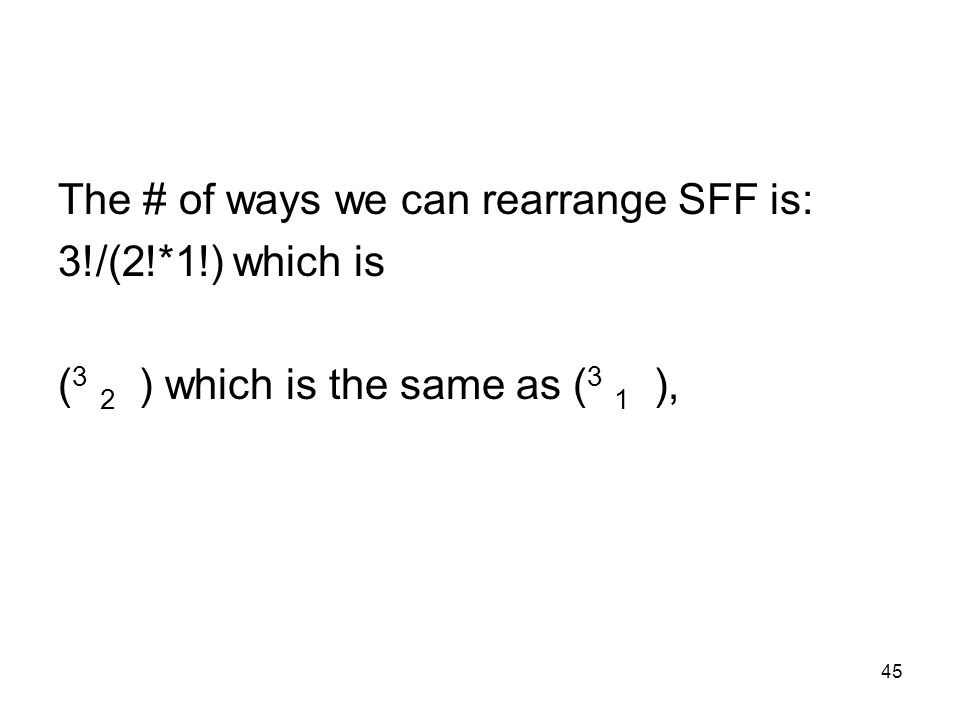 45 The # of ways we can rearrange SFF is: 3!/(2!*1!) which is ( 3 2 ) which is the same as ( 3 1 ),
