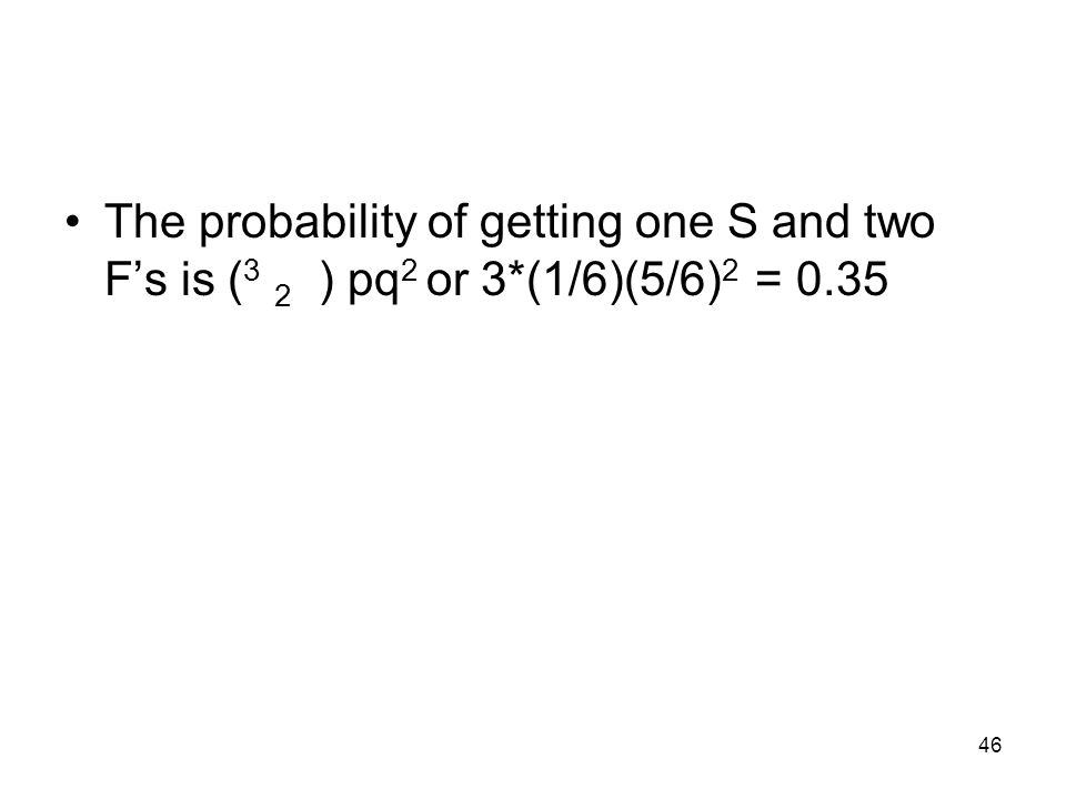 46 The probability of getting one S and two F's is ( 3 2 ) pq 2 or 3*(1/6)(5/6) 2 = 0.35