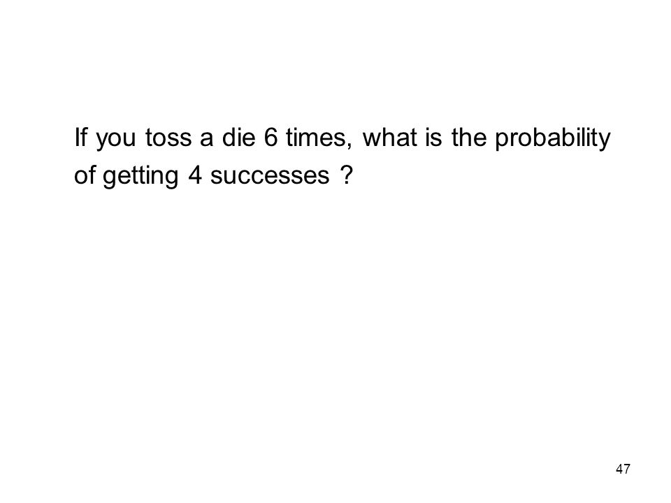 47 If you toss a die 6 times, what is the probability of getting 4 successes