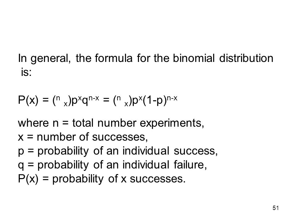 51 In general, the formula for the binomial distribution is: P(x) = ( n x )p x q n-x = ( n x )p x (1-p) n-x where n = total number experiments, x = number of successes, p = probability of an individual success, q = probability of an individual failure, P(x) = probability of x successes.
