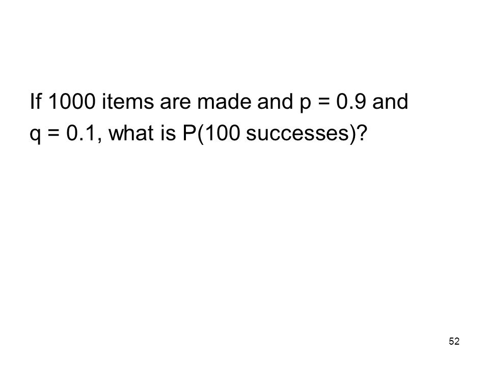 52 If 1000 items are made and p = 0.9 and q = 0.1, what is P(100 successes)