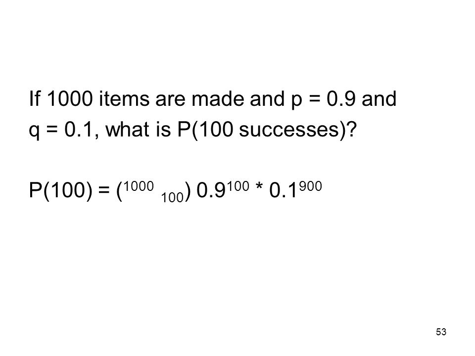 53 If 1000 items are made and p = 0.9 and q = 0.1, what is P(100 successes).