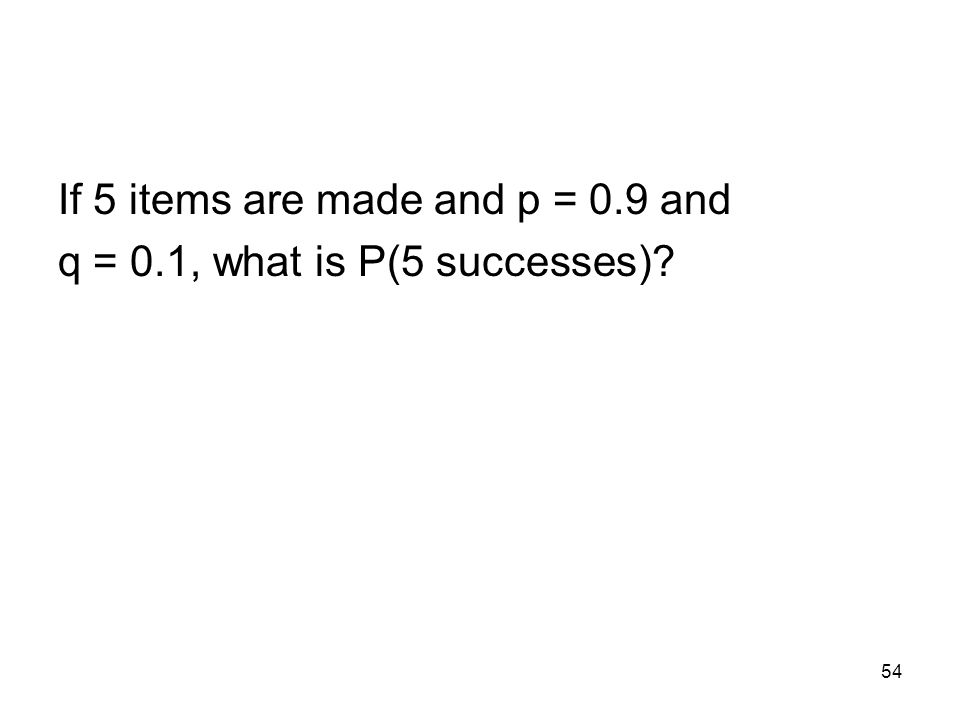 54 If 5 items are made and p = 0.9 and q = 0.1, what is P(5 successes)