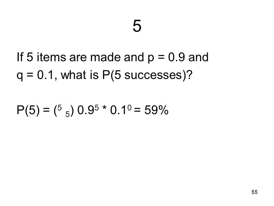 55 5 If 5 items are made and p = 0.9 and q = 0.1, what is P(5 successes).