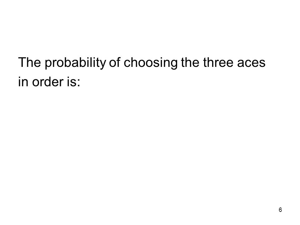 6 The probability of choosing the three aces in order is: