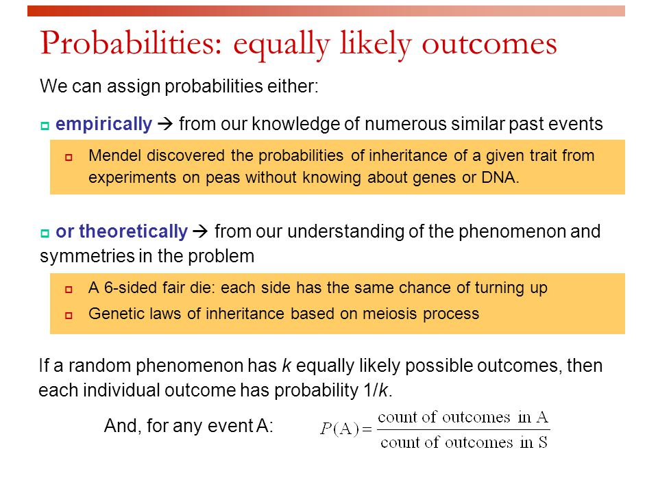 Probabilities: equally likely outcomes We can assign probabilities either:  empirically  from our knowledge of numerous similar past events  Mendel discovered the probabilities of inheritance of a given trait from experiments on peas without knowing about genes or DNA.