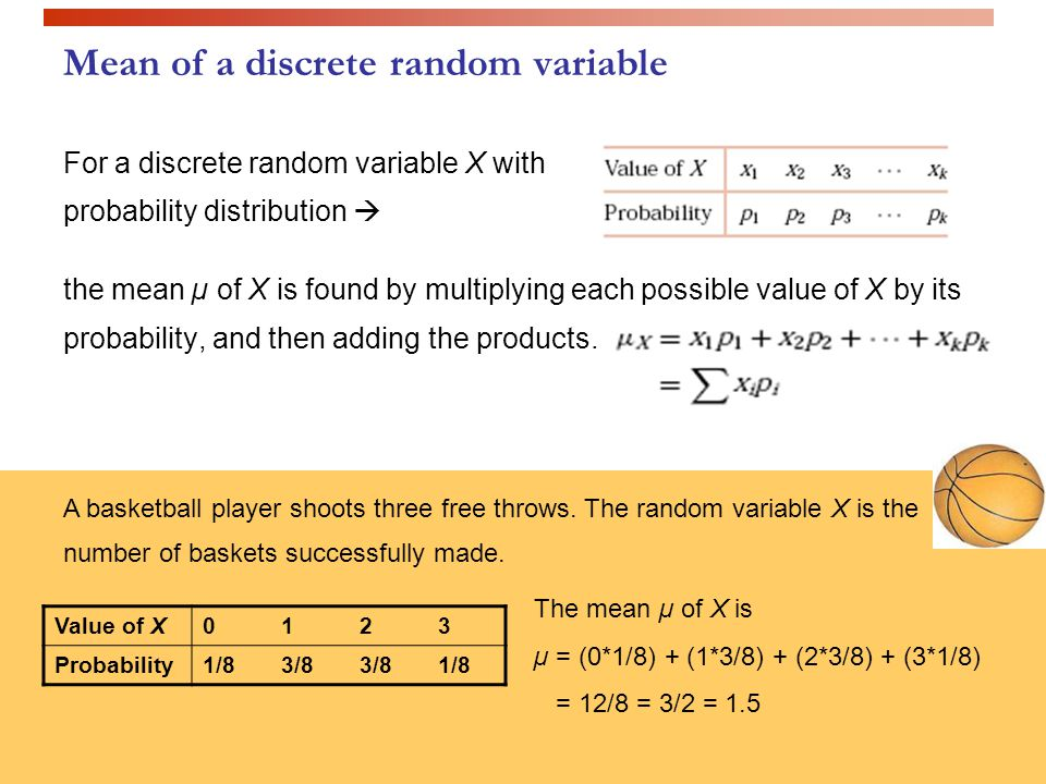 Mean of a discrete random variable For a discrete random variable X with probability distribution  the mean µ of X is found by multiplying each possible value of X by its probability, and then adding the products.