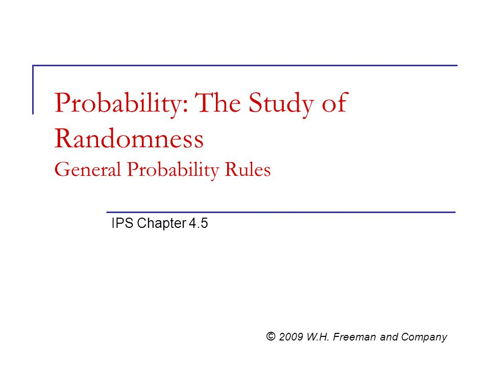 Probability: The Study of Randomness General Probability Rules IPS Chapter 4.5 © 2009 W.H.