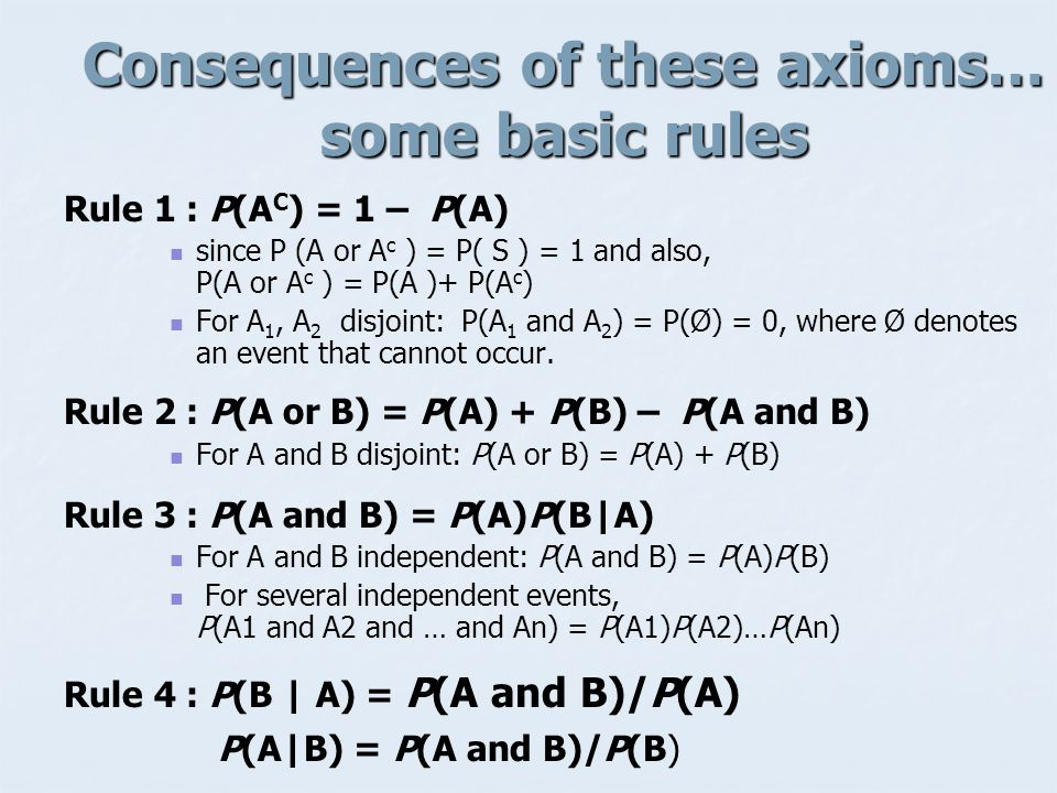 Consequences of these axioms… some basic rules Rule 1 : P(A C ) = 1 – P(A) since P (A or A c ) = P( S ) = 1 and also, P(A or A c ) = P(A )+ P(A c ) For A 1, A 2 disjoint: P(A 1 and A 2 ) = P(Ø) = 0, where Ø denotes an event that cannot occur.