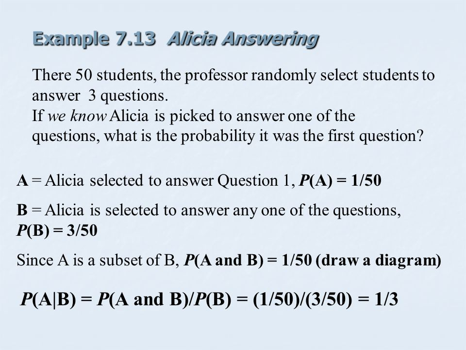 Example 7.13 Alicia Answering A = Alicia selected to answer Question 1, P(A) = 1/50 B = Alicia is selected to answer any one of the questions, P(B) = 3/50 Since A is a subset of B, P(A and B) = 1/50 (draw a diagram) P(A|B) = P(A and B)/P(B) = (1/50)/(3/50) = 1/3 There 50 students, the professor randomly select students to answer 3 questions.
