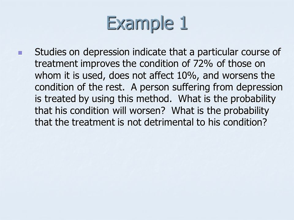 Example 1 Studies on depression indicate that a particular course of treatment improves the condition of 72% of those on whom it is used, does not affect 10%, and worsens the condition of the rest.