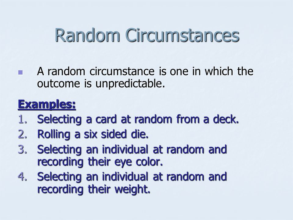 Random Circumstances A random circumstance is one in which the outcome is unpredictable.