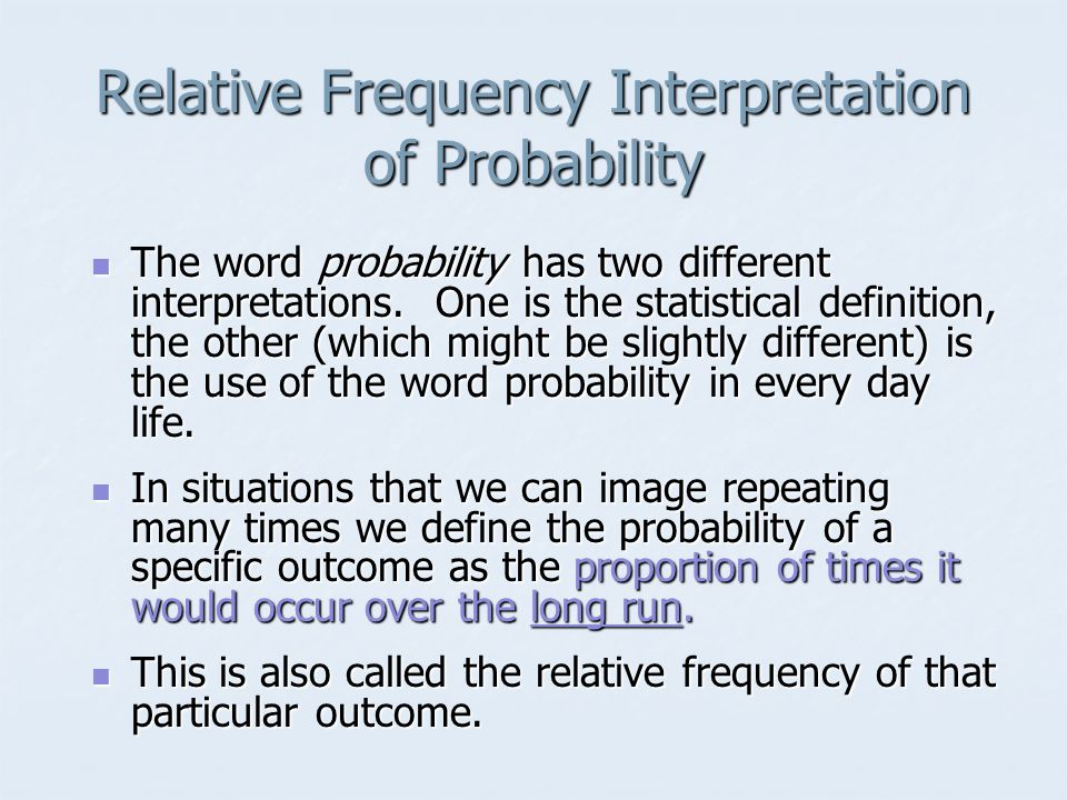 Relative Frequency Interpretation of Probability The word probability has two different interpretations.