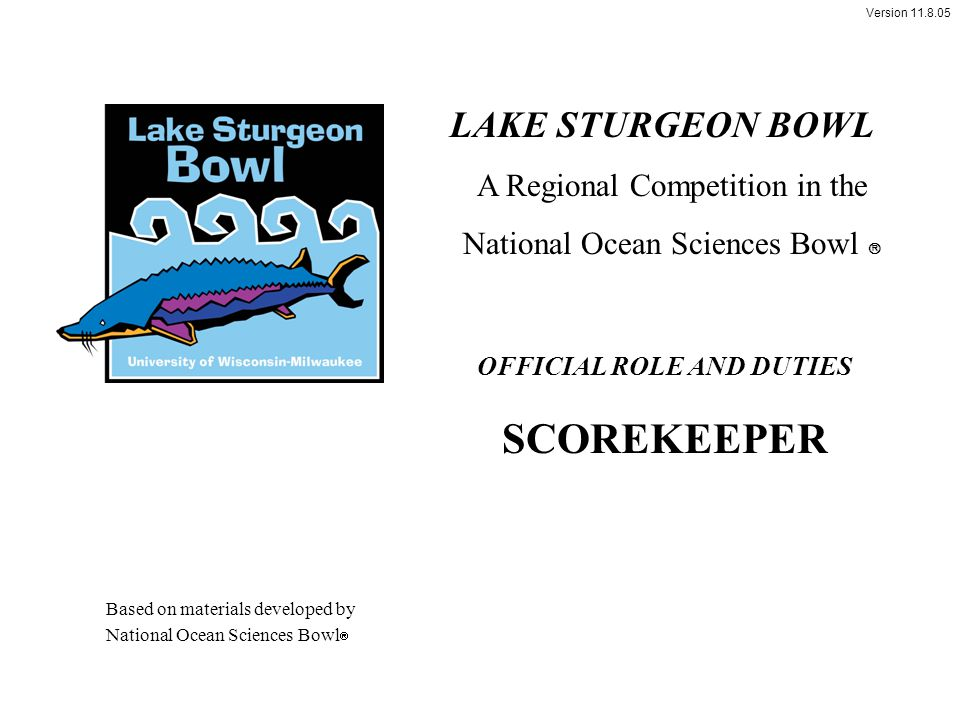Version 11.8.05 OFFICIAL ROLE AND DUTIES SCOREKEEPER LAKE STURGEON BOWL A Regional Competition in the National Ocean Sciences Bowl  Based on material