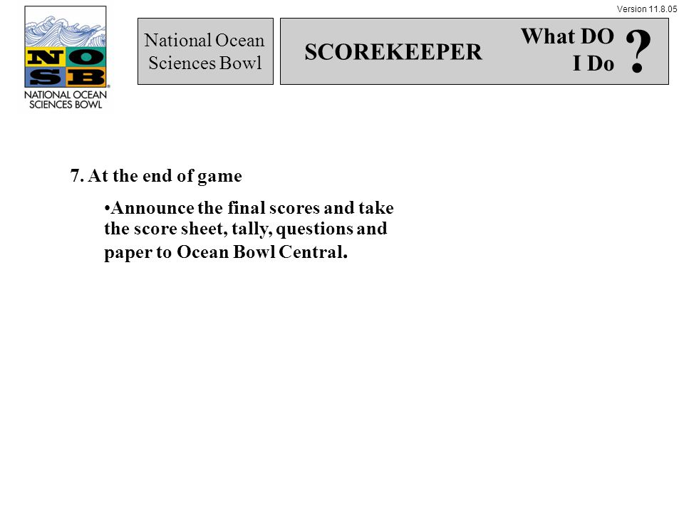 Version 11.8.05 National Ocean Sciences Bowl 7. At the end of game Announce the final scores and take the score sheet, tally, questions and paper to O