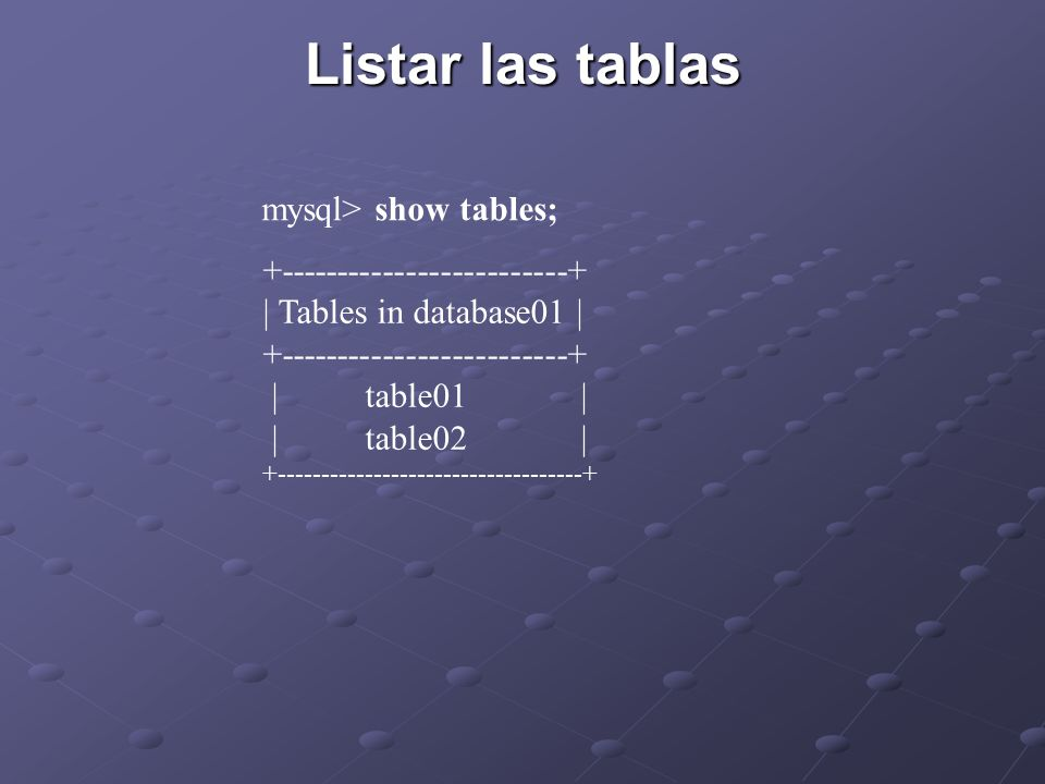Listar las tablas mysql> show tables; +-------------------------+ | Tables in database01 | +-------------------------+ | table01 | | table02 | +-----------------------------------+