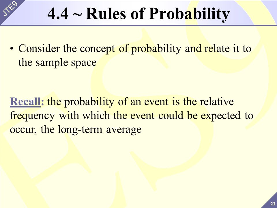 23 JTE9 4.4 ~ Rules of Probability Consider the concept of probability and relate it to the sample space Recall: the probability of an event is the re