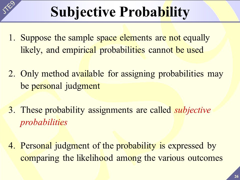 26 JTE9 Subjective Probability 1.Suppose the sample space elements are not equally likely, and empirical probabilities cannot be used 2.Only method av