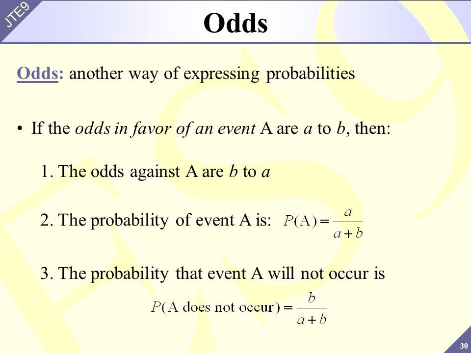 30 JTE9 Odds Odds: another way of expressing probabilities If the odds in favor of an event A are a to b, then: 2.The probability of event A is: 3.The