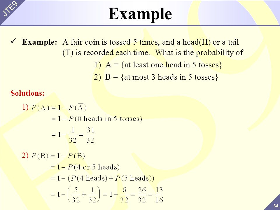 34 JTE9 Example Example:A fair coin is tossed 5 times, and a head(H) or a tail (T) is recorded each time. What is the probability of 1) A = {at least