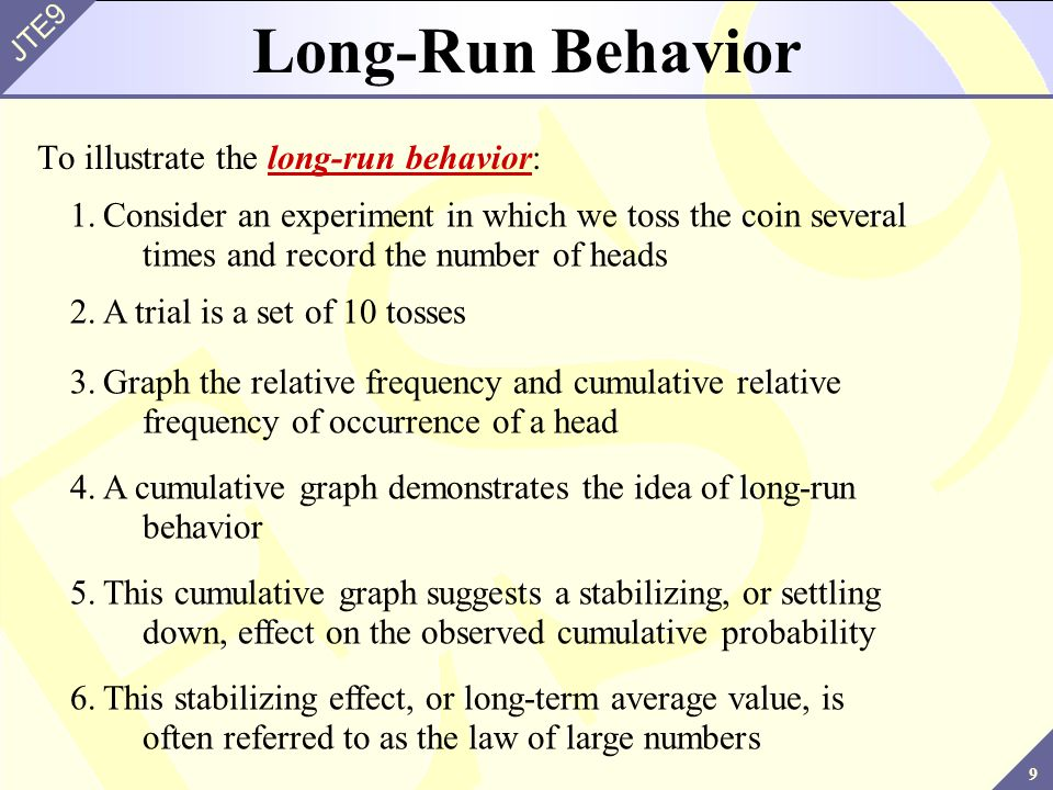 9 JTE9 Long-Run Behavior To illustrate the long-run behavior: 1.Consider an experiment in which we toss the coin several times and record the number o