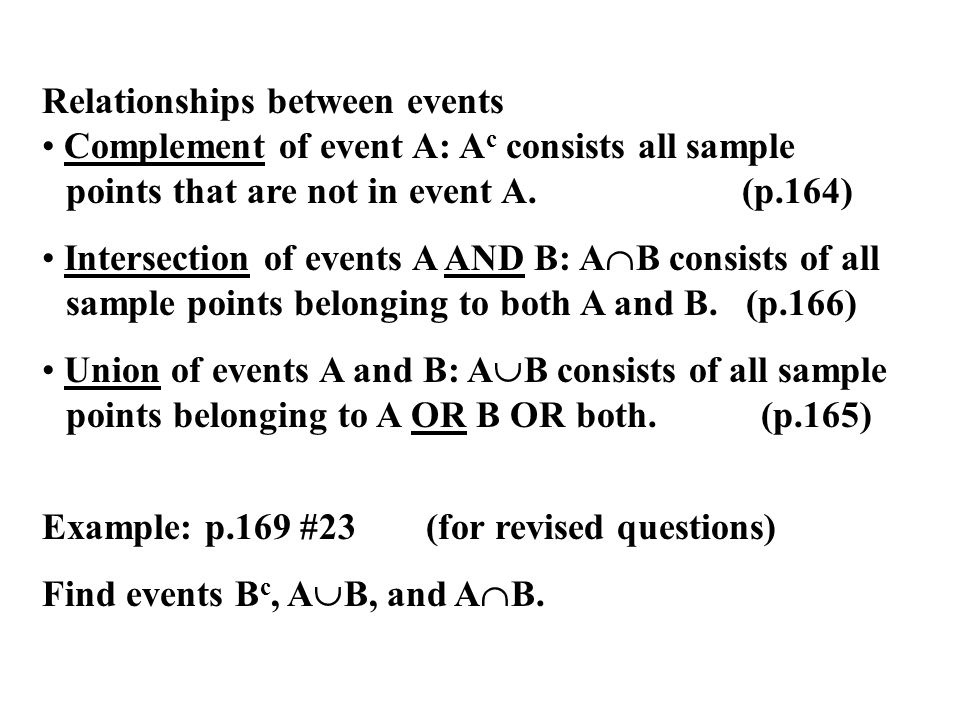 Relationships between events Complement of event A: A c consists all sample points that are not in event A. (p.164) Intersection of events A AND B: A