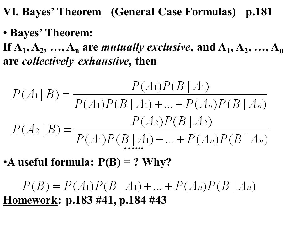 VI. Bayes' Theorem (General Case Formulas) p.181 Bayes' Theorem: If A 1, A 2, …, A n are mutually exclusive, and A 1, A 2, …, A n are collectively exh