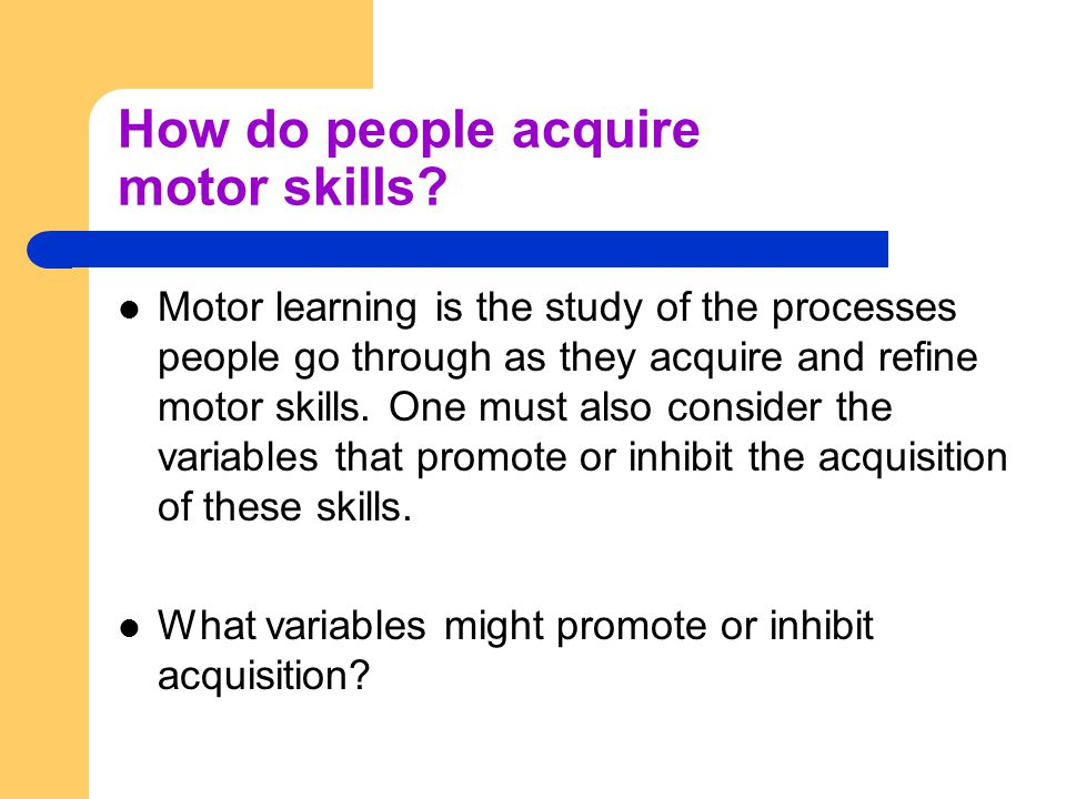 Motor Skill Goal-oriented Body and limb movements required to accomplish goal Voluntary Must be learned or re-learned