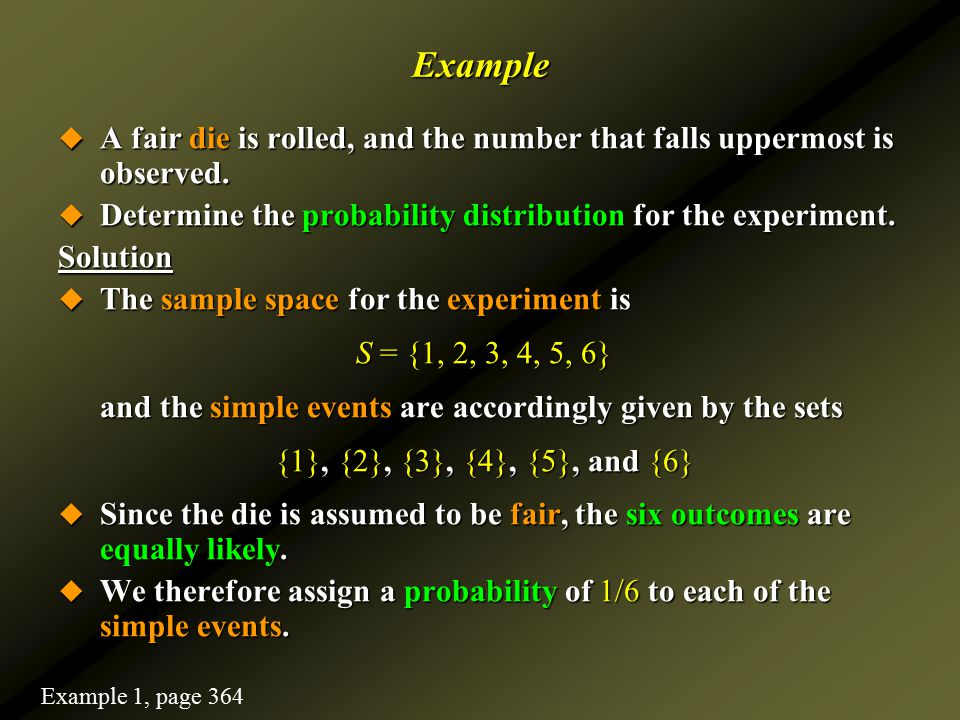 Example  A fair die is rolled, and the number that falls uppermost is observed.  Determine the probability distribution for the experiment. Solution