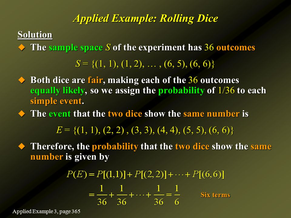 Applied Example: Rolling Dice Solution  The sample space S of the experiment has 36 outcomes S = {(1, 1), (1, 2), …, (6, 5), (6, 6)}  Both dice are
