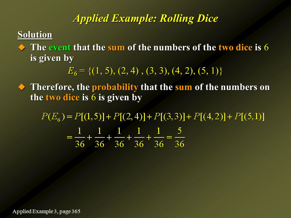 Applied Example: Rolling Dice Solution  The event that the sum of the numbers of the two dice is 6 is given by E 6 = {(1, 5), (2, 4), (3, 3), (4, 2),