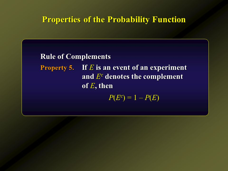 Properties of the Probability Function Rule of Complements Property 5. If E is an event of an experiment and E c denotes the complement of E, then P(E