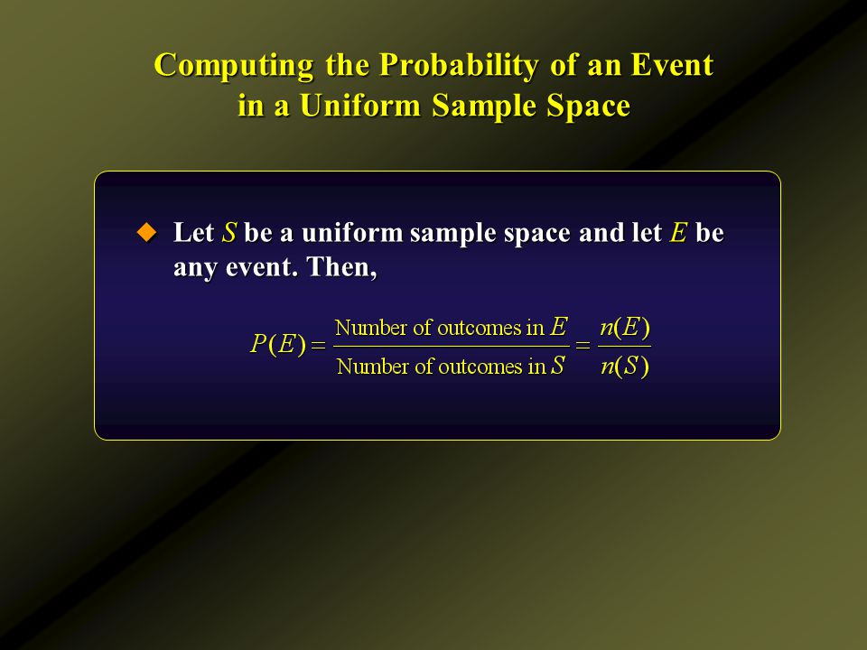 Computing the Probability of an Event in a Uniform Sample Space  Let S be a uniform sample space and let E be any event. Then,