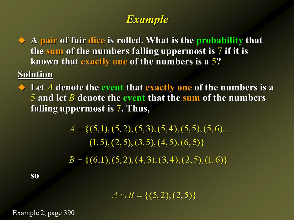 Example  A pair of fair dice is rolled. What is the probability that the sum of the numbers falling uppermost is 7 if it is known that exactly one of