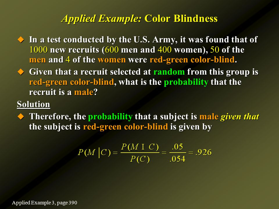 Applied Example: Color Blindness  In a test conducted by the U.S. Army, it was found that of 1000 new recruits (600 men and 400 women), 50 of the men