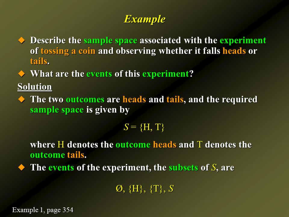 Example  Describe the sample space associated with the experiment of tossing a coin and observing whether it falls heads or tails.  What are the eve