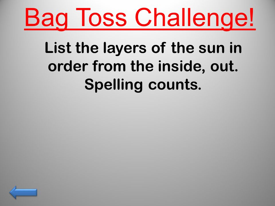 List the layers of the sun in order from the inside, out. Spelling counts. Bag Toss Challenge!
