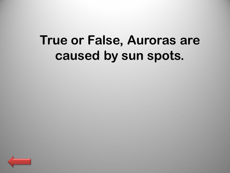 True or False, Auroras are caused by sun spots.