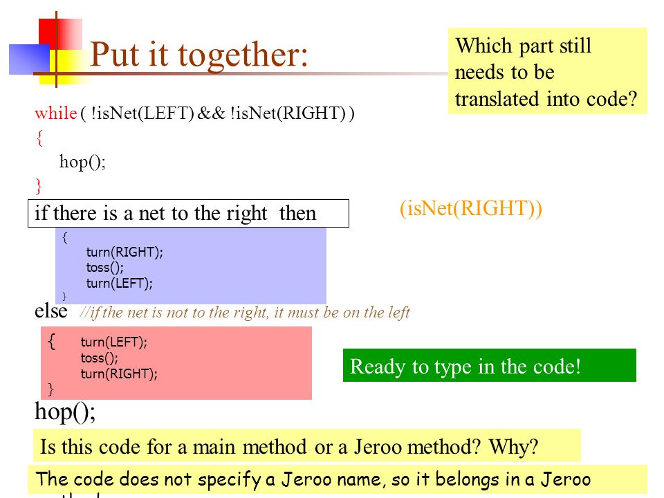 Put it together: while ( !isNet(LEFT) && !isNet(RIGHT) ) { hop(); } if there is a net to the right then else //if the net is not to the right, it must