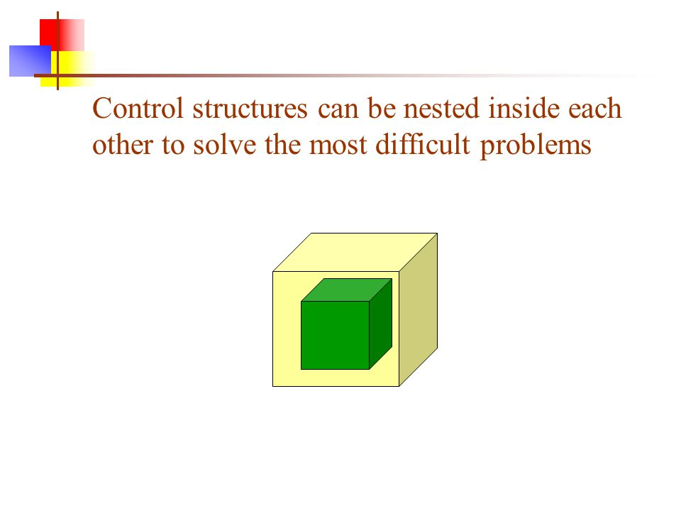 Control structures can be nested inside each other to solve the most difficult problems