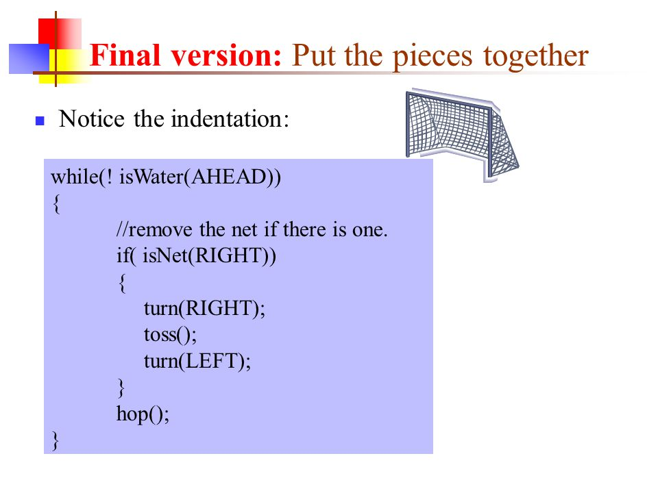 Notice the indentation: while(! isWater(AHEAD)) { //remove the net if there is one. if( isNet(RIGHT)) { turn(RIGHT); toss(); turn(LEFT); } hop(); } Fi