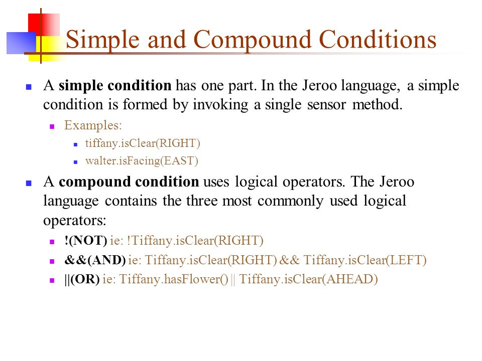 Simple and Compound Conditions A simple condition has one part. In the Jeroo language, a simple condition is formed by invoking a single sensor method