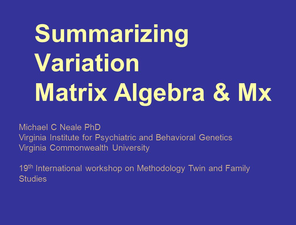 Summarizing Variation Matrix Algebra & Mx Michael C Neale PhD Virginia Institute for Psychiatric and Behavioral Genetics Virginia Commonwealth University 19 th International workshop on Methodology Twin and Family Studies