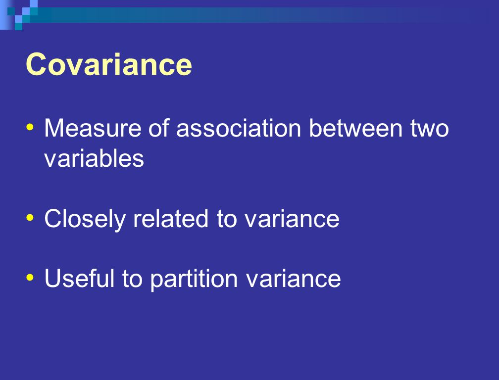 Covariance Measure of association between two variables Closely related to variance Useful to partition variance
